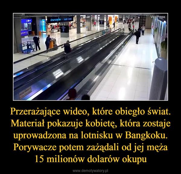 Przerażające wideo, które obiegło świat. Materiał pokazuje kobietę, która zostaje uprowadzona na lotnisku w Bangkoku. Porywacze potem zażądali od jej męża 15 milionów dolarów okupu –