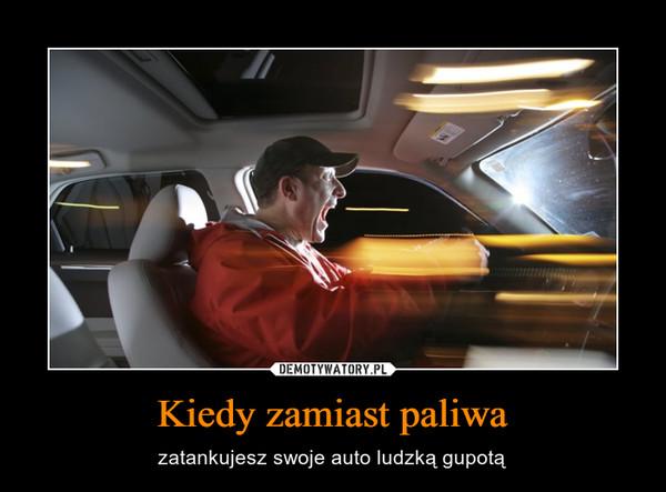 Kiedy zamiast paliwa – zatankujesz swoje auto ludzką gupotą