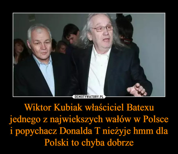 Wiktor Kubiak właściciel Batexu jednego z najwiekszych wałów w Polsce i popychacz Donalda T nieżyje hmm dla Polski to chyba dobrze –