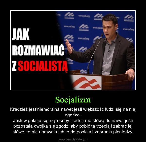 Socjalizm – Kradzież jest niemoralna nawet jeśli większość ludzi się na nią zgadza.Jeśli w pokoju są trzy osoby i jedna ma stówę, to nawet jeśli pozostała dwójka się zgodzi aby pobić tą trzecią i zabrać jej stówę, to nie uprawnia ich to do pobicia i zabrania pieniędzy.