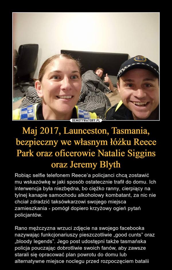 """Maj 2017, Launceston, Tasmania, bezpieczny we własnym łóżku Reece Park oraz oficerowie Natalie Siggins oraz Jeremy Blyth – Robiąc selfie telefonem Reece'a policjanci chcą zostawić mu wskazówkę w jaki sposób ostatecznie trafił do domu. Ich interwencja była niezbędna, bo ciężko ranny, cierpiący na tylnej kanapie samochodu alkoholowy kombatant, za nic nie chciał zdradzić taksówkarzowi swojego miejsca zamieszkania - pomógł dopiero krzyżowy ogień pytań policjantów.Rano mężczyzna wrzuci zdjęcie na swojego facebooka nazywając funkcjonariuszy pieszczotliwie """"good cunts"""" oraz """"bloody legends"""". Jego post udostępni także tasmańska policja pouczając dobrotliwie swoich fanów, aby zawsze starali się opracować plan powrotu do domu lub alternatywne miejsce noclegu przed rozpoczęciem batalii"""