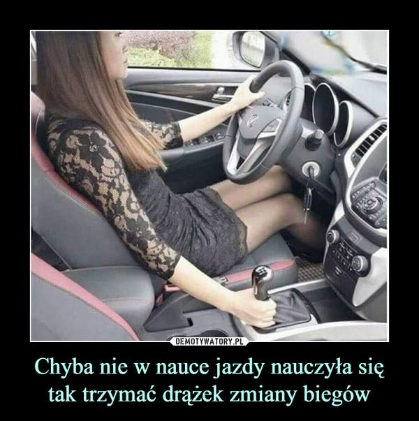 Chyba nie w nauce jazdy nauczyła się tak trzymać drążek zmiany biegów –