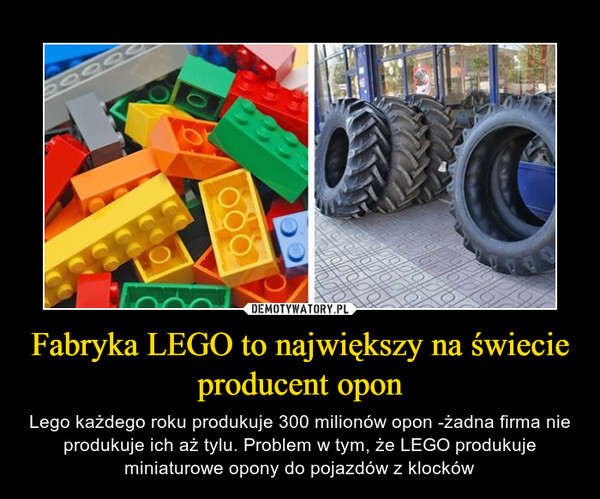 Fabryka LEGO to największy na świecie producent opon – Lego każdego roku produkuje 300 milionów opon -żadna firma nie produkuje ich aż tylu. Problem w tym, że LEGO produkuje miniaturowe opony do pojazdów z klocków