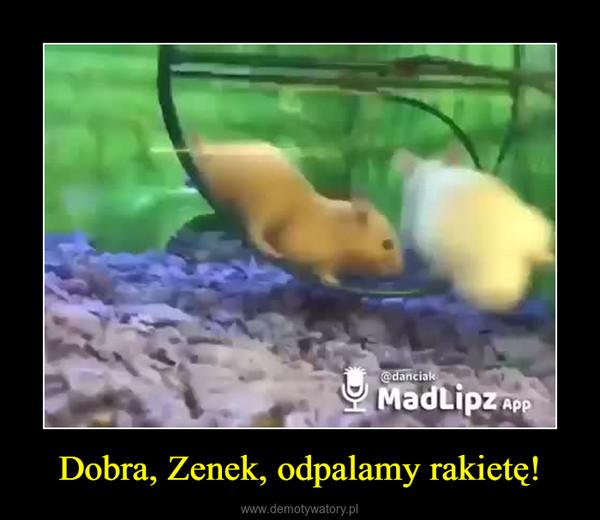 Dobra, Zenek, odpalamy rakietę! –