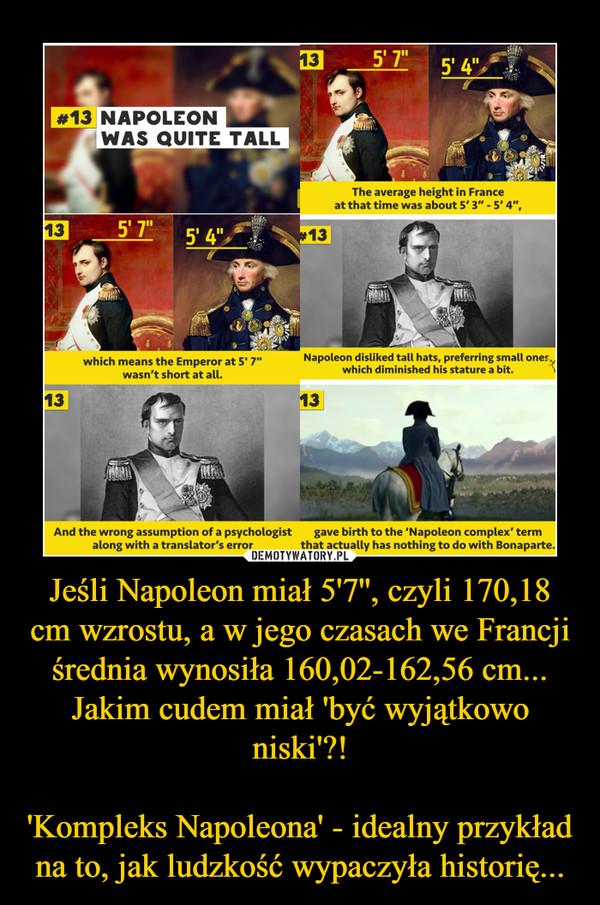 Jeśli Napoleon miał 5'7'', czyli 170,18 cm wzrostu, a w jego czasach we Francji średnia wynosiła 160,02-162,56 cm...Jakim cudem miał 'być wyjątkowo niski'?!'Kompleks Napoleona' - idealny przykład na to, jak ludzkość wypaczyła historię... –