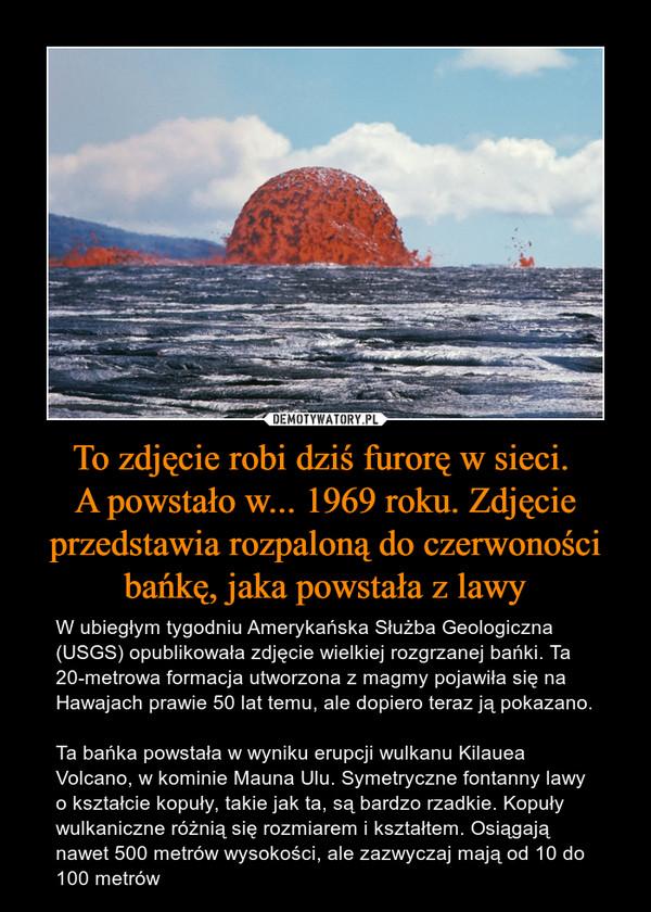 To zdjęcie robi dziś furorę w sieci. A powstało w... 1969 roku. Zdjęcie przedstawia rozpaloną do czerwoności bańkę, jaka powstała z lawy – W ubiegłym tygodniu Amerykańska Służba Geologiczna (USGS) opublikowała zdjęcie wielkiej rozgrzanej bańki. Ta 20-metrowa formacja utworzona z magmy pojawiła się na Hawajach prawie 50 lat temu, ale dopiero teraz ją pokazano.Ta bańka powstała w wyniku erupcji wulkanu Kilauea Volcano, w kominie Mauna Ulu. Symetryczne fontanny lawy o kształcie kopuły, takie jak ta, są bardzo rzadkie. Kopuły wulkaniczne różnią się rozmiarem i kształtem. Osiągają nawet 500 metrów wysokości, ale zazwyczaj mają od 10 do 100 metrów