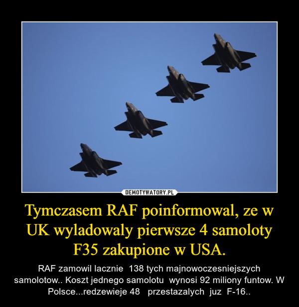 Tymczasem RAF poinformowal, ze w UK wyladowaly pierwsze 4 samoloty F35 zakupione w USA. – RAF zamowil lacznie  138 tych majnowoczesniejszych samolotow.. Koszt jednego samolotu  wynosi 92 miliony funtow. W Polsce...redzewieje 48   przestazalych  juz  F-16..