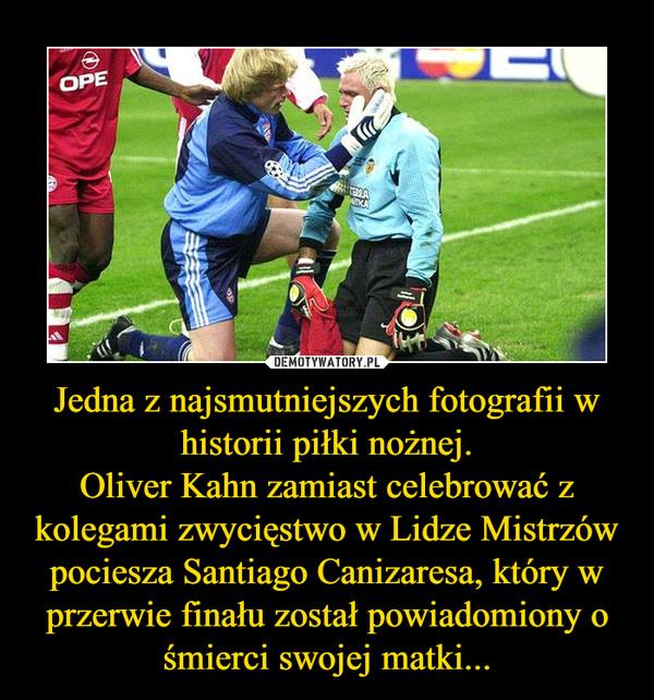 Jedna z najsmutniejszych fotografii w historii piłki nożnej.Oliver Kahn zamiast celebrować z kolegami zwycięstwo w Lidze Mistrzów pociesza Santiago Canizaresa, który w przerwie finału został powiadomiony o śmierci swojej matki... –
