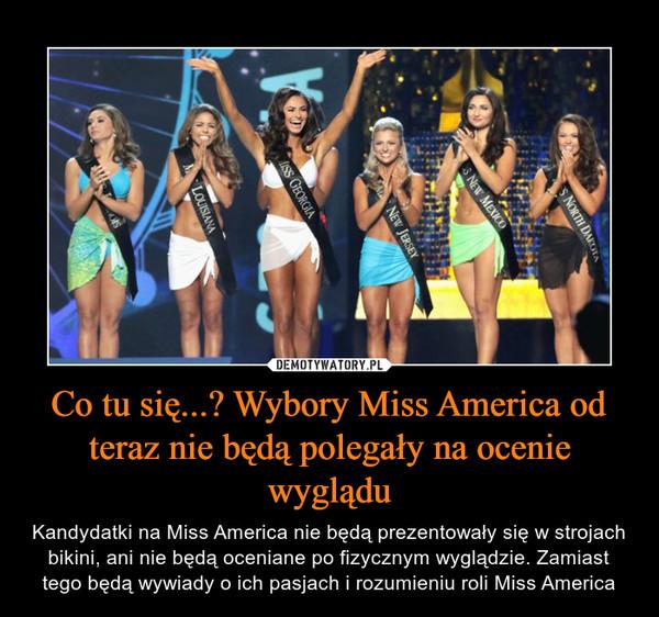 Co tu się...? Wybory Miss America od teraz nie będą polegały na ocenie wyglądu – Kandydatki na Miss America nie będą prezentowały się w strojach bikini, ani nie będą oceniane po fizycznym wyglądzie. Zamiast tego będą wywiady o ich pasjach i rozumieniu roli Miss America