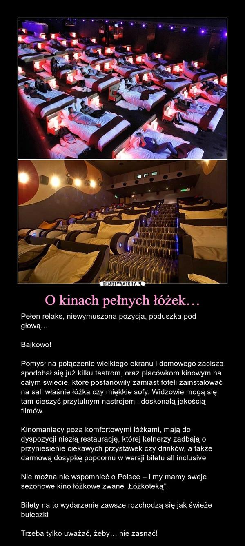 """O kinach pełnych łóżek… – Pełen relaks, niewymuszona pozycja, poduszka pod głową…Bajkowo!Pomysł na połączenie wielkiego ekranu i domowego zacisza spodobał się już kilku teatrom, oraz placówkom kinowym na całym świecie, które postanowiły zamiast foteli zainstalować na sali właśnie łóżka czy miękkie sofy. Widzowie mogą się tam cieszyć przytulnym nastrojem i doskonałą jakością filmów.Kinomaniacy poza komfortowymi łóżkami, mają do dyspozycji niezłą restaurację, której kelnerzy zadbają o przyniesienie ciekawych przystawek czy drinków, a także darmową dosypkę popcornu w wersji biletu all inclusiveNie można nie wspomnieć o Polsce – i my mamy swoje sezonowe kino łóżkowe zwane """"Łóżkoteką"""".Bilety na to wydarzenie zawsze rozchodzą się jak świeże bułeczkiTrzeba tylko uważać, żeby… nie zasnąć!"""