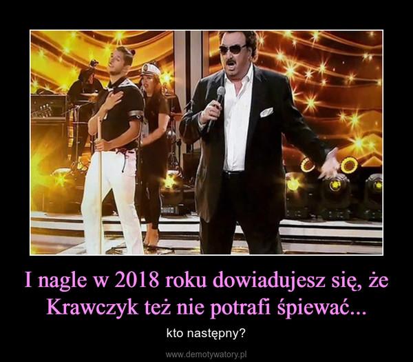 I nagle w 2018 roku dowiadujesz się, że Krawczyk też nie potrafi śpiewać... – kto następny?