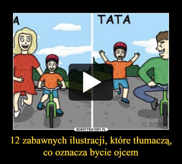 12 zabawnych ilustracji, które tłumaczą, co oznacza bycie ojcem –