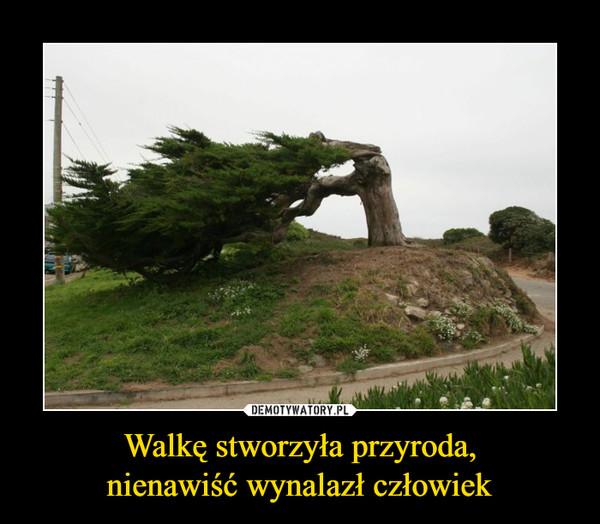 Walkę stworzyła przyroda,nienawiść wynalazł człowiek –