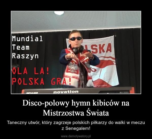 Disco-polowy hymn kibiców na Mistrzostwa Świata – Taneczny utwór, który zagrzeje polskich piłkarzy do walki w meczu z Senegalem!