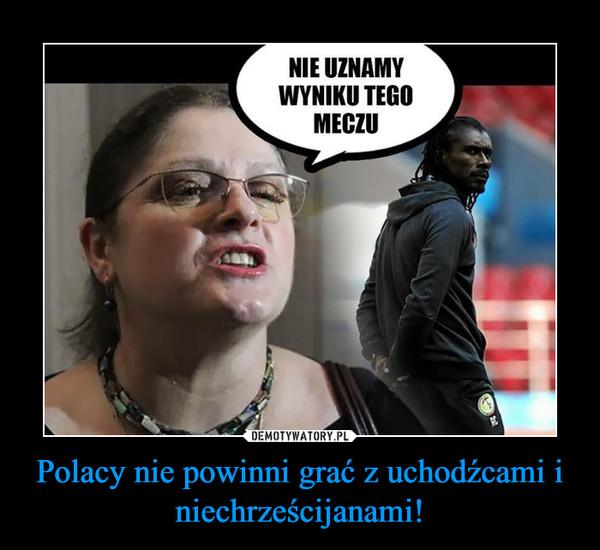 Polacy nie powinni grać z uchodźcami i niechrześcijanami! –
