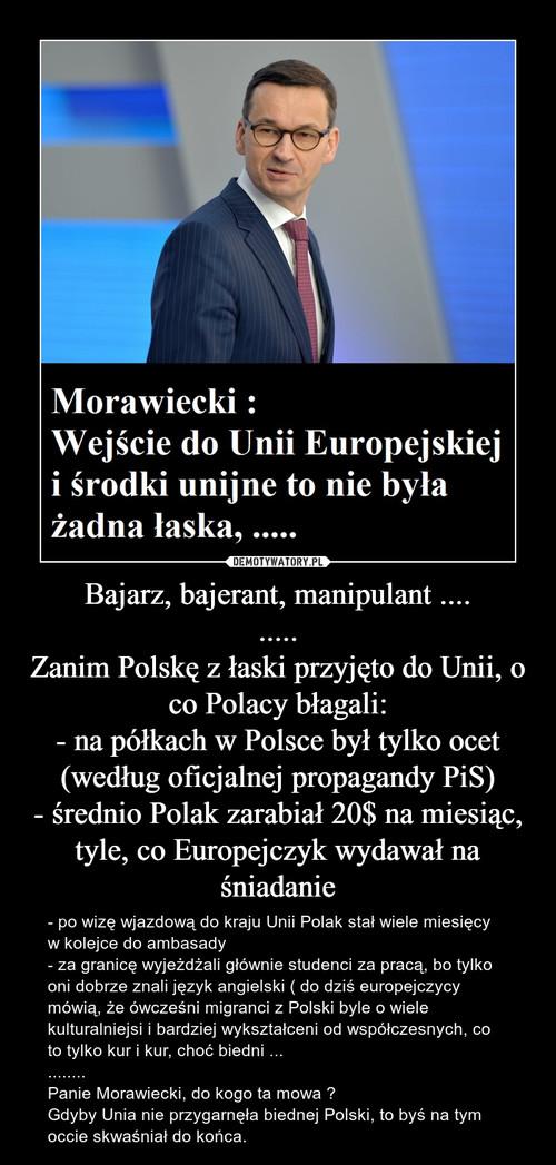 Bajarz, bajerant, manipulant .... ..... Zanim Polskę z łaski przyjęto do Unii, o co Polacy błagali: - na półkach w Polsce był tylko ocet (według oficjalnej propagandy PiS) - średnio Polak zarabiał 20$ na miesiąc, tyle, co Europejczyk wydawał na śniadanie