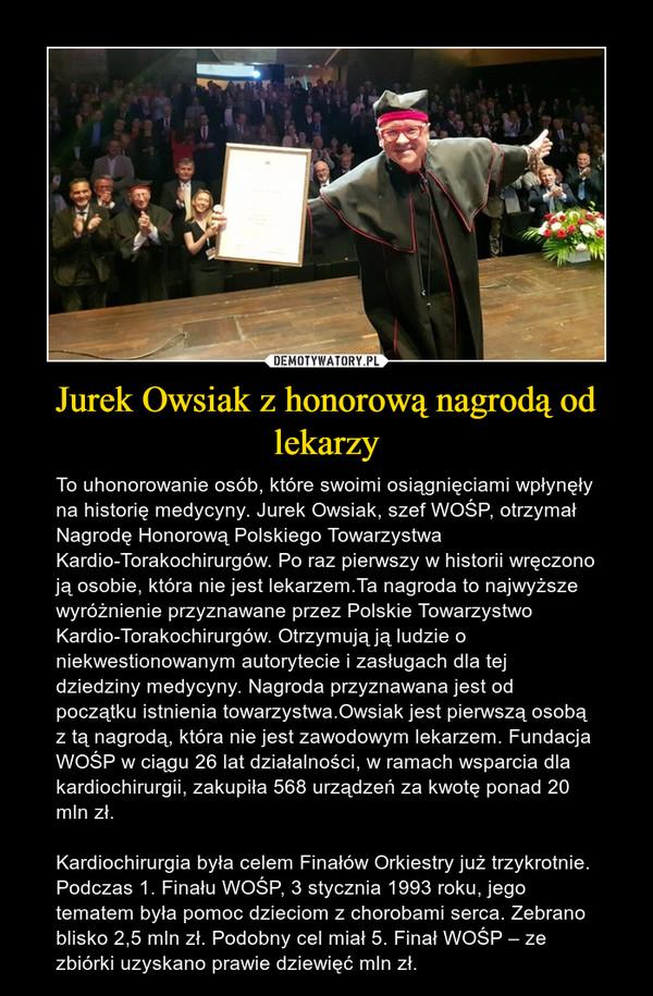 Jurek Owsiak z honorową nagrodą od lekarzy – To uhonorowanie osób, które swoimi osiągnięciami wpłynęły na historię medycyny. Jurek Owsiak, szef WOŚP, otrzymał Nagrodę Honorową Polskiego Towarzystwa Kardio-Torakochirurgów. Po raz pierwszy w historii wręczono ją osobie, która nie jest lekarzem.Ta nagroda to najwyższe wyróżnienie przyznawane przez Polskie Towarzystwo Kardio-Torakochirurgów. Otrzymują ją ludzie o niekwestionowanym autorytecie i zasługach dla tej dziedziny medycyny. Nagroda przyznawana jest od początku istnienia towarzystwa.Owsiak jest pierwszą osobą z tą nagrodą, która nie jest zawodowym lekarzem. Fundacja WOŚP w ciągu 26 lat działalności, w ramach wsparcia dla kardiochirurgii, zakupiła 568 urządzeń za kwotę ponad 20 mln zł.Kardiochirurgia była celem Finałów Orkiestry już trzykrotnie. Podczas 1. Finału WOŚP, 3 stycznia 1993 roku, jego tematem była pomoc dzieciom z chorobami serca. Zebrano blisko 2,5 mln zł. Podobny cel miał 5. Finał WOŚP – ze zbiórki uzyskano prawie dziewięć mln zł.