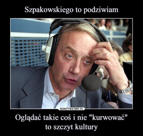 """Szpakowskiego to podziwiam Oglądać takie coś i nie """"kurwować"""" to szczyt kultury"""