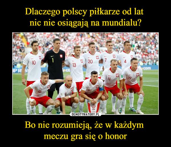 Bo nie rozumieją, że w każdym meczu gra się o honor –