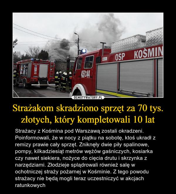 Strażakom skradziono sprzęt za 70 tys. złotych, który kompletowali 10 lat – Strażacy z Kośmina pod Warszawą zostali okradzeni. Poinformowali, że w nocy z piątku na sobotę, ktoś ukradł z remizy prawie cały sprzęt. Zniknęły dwie piły spalinowe, pompy, kilkadziesiąt metrów wężów gaśniczych, kosiarka czy nawet siekiera, nożyce do cięcia drutu i skrzynka z narzędziami.Złodzieje splądrowali również salę w ochotniczej straży pożarnej w Kośminie. Z tego powodu strażacy nie będą mogli teraz uczestniczyć w akcjach ratunkowych