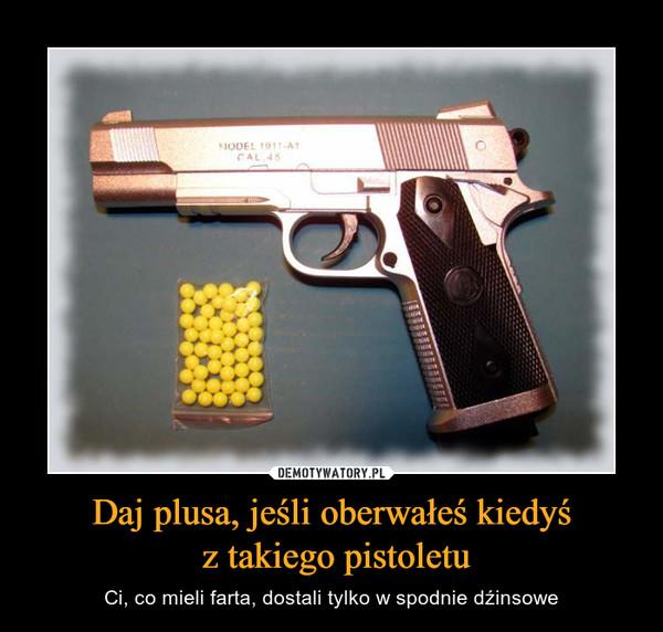 Daj plusa, jeśli oberwałeś kiedyś z takiego pistoletu – Ci, co mieli farta, dostali tylko w spodnie dźinsowe