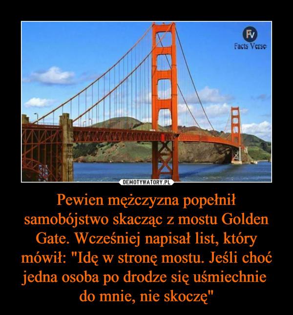 """Pewien mężczyzna popełnił samobójstwo skacząc z mostu Golden Gate. Wcześniej napisał list, który mówił: """"Idę w stronę mostu. Jeśli choć jedna osoba po drodze się uśmiechnie do mnie, nie skoczę"""" –"""