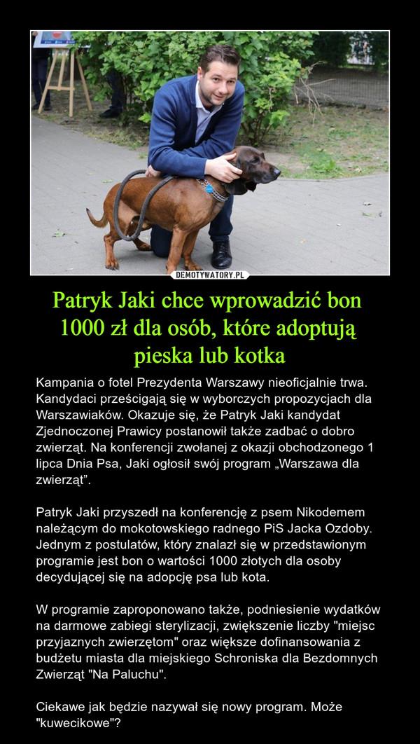 """Patryk Jaki chce wprowadzić bon 1000 zł dla osób, które adoptują pieska lub kotka – Kampania o fotel Prezydenta Warszawy nieoficjalnie trwa. Kandydaci prześcigają się w wyborczych propozycjach dla Warszawiaków. Okazuje się, że Patryk Jaki kandydat Zjednoczonej Prawicy postanowił także zadbać o dobro zwierząt. Na konferencji zwołanej z okazji obchodzonego 1 lipca Dnia Psa, Jaki ogłosił swój program """"Warszawa dla zwierząt"""". Patryk Jaki przyszedł na konferencję z psem Nikodemem należącym do mokotowskiego radnego PiS Jacka Ozdoby. Jednym z postulatów, który znalazł się w przedstawionym programie jest bon o wartości 1000 złotych dla osoby decydującej się na adopcję psa lub kota.W programie zaproponowano także, podniesienie wydatków na darmowe zabiegi sterylizacji, zwiększenie liczby """"miejsc przyjaznych zwierzętom"""" oraz większe dofinansowania z budżetu miasta dla miejskiego Schroniska dla Bezdomnych Zwierząt """"Na Paluchu"""".Ciekawe jak będzie nazywał się nowy program. Może """"kuwecikowe""""?"""