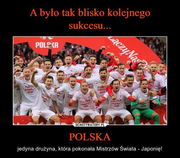 POLSKA – jedyna drużyna, która pokonała Mistrzów Świata - Japonię!