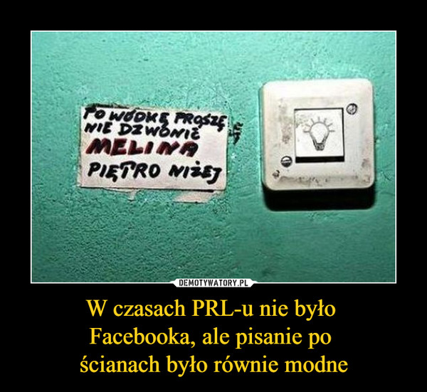 W czasach PRL-u nie było Facebooka, ale pisanie po ścianach było równie modne –  PO WÓDKĘ PROSZĘ NIE DZWONIĆMELINA PIĘTRO NIŻEJ