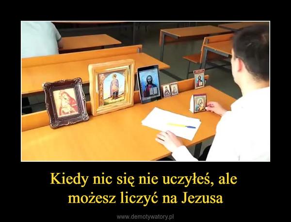 Kiedy nic się nie uczyłeś, ale możesz liczyć na Jezusa –