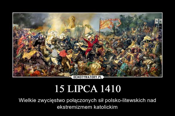 15 LIPCA 1410 – Wielkie zwycięstwo połączonych sił polsko-litewskich nad ekstremizmem katolickim