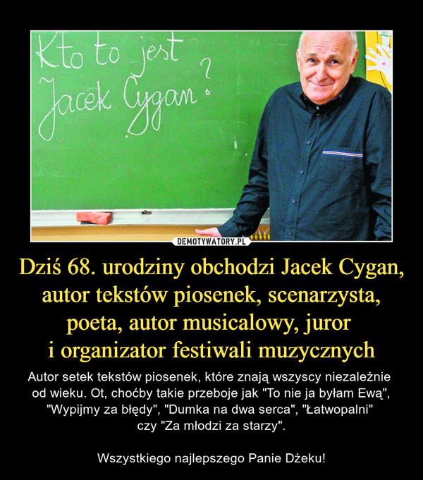 """Dziś 68. urodziny obchodzi Jacek Cygan, autor tekstów piosenek, scenarzysta, poeta, autor musicalowy, juror i organizator festiwali muzycznych – Autor setek tekstów piosenek, które znają wszyscy niezależnie od wieku. Ot, choćby takie przeboje jak """"To nie ja byłam Ewą"""", """"Wypijmy za błędy"""", """"Dumka na dwa serca"""", """"Łatwopalni"""" czy """"Za młodzi za starzy"""".Wszystkiego najlepszego Panie Dżeku!"""