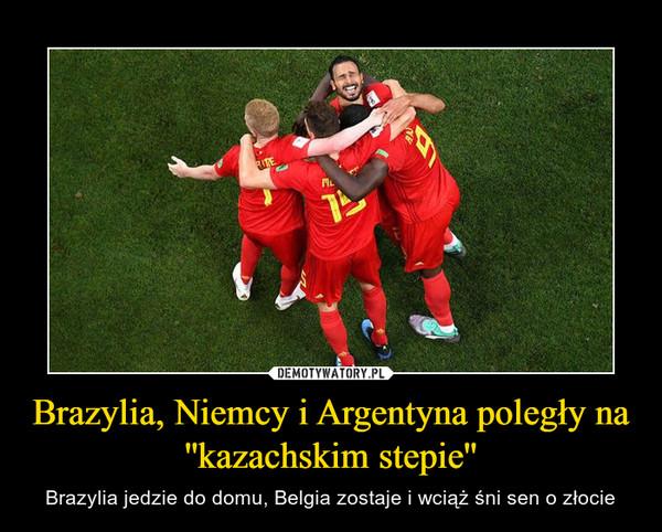 Brazylia, Niemcy i Argentyna poległy na ''kazachskim stepie'' – Brazylia jedzie do domu, Belgia zostaje i wciąż śni sen o złocie