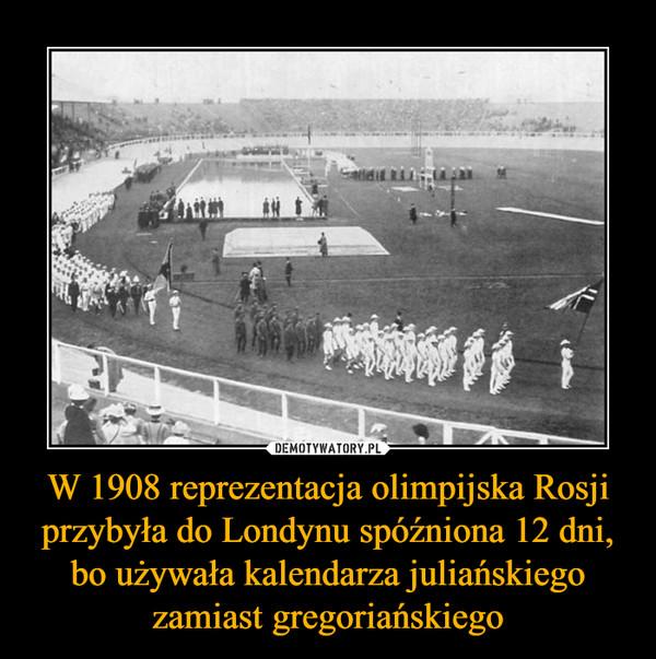 W 1908 reprezentacja olimpijska Rosji przybyła do Londynu spóźniona 12 dni, bo używała kalendarza juliańskiego zamiast gregoriańskiego –