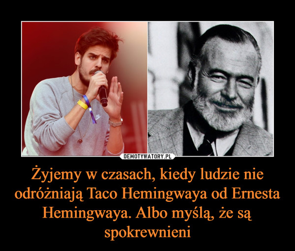 Żyjemy w czasach, kiedy ludzie nie odróżniają Taco Hemingwaya od Ernesta Hemingwaya. Albo myślą, że są spokrewnieni –