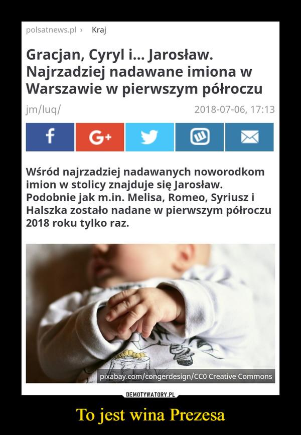To jest wina Prezesa –  Gracjan, Cyryl i... Jarosław. Najrzadziej nadawane imiona w Warszawie w pierwszym półroczuWśród najrzadziej nadawanych noworodkom imion w stolicy znajduje się Jarosław. Podobnie jak m.in. Melisa, Romeo, Syriusz i Halszka zostało nadane w pierwszym półroczu 2018 roku tylko raz.