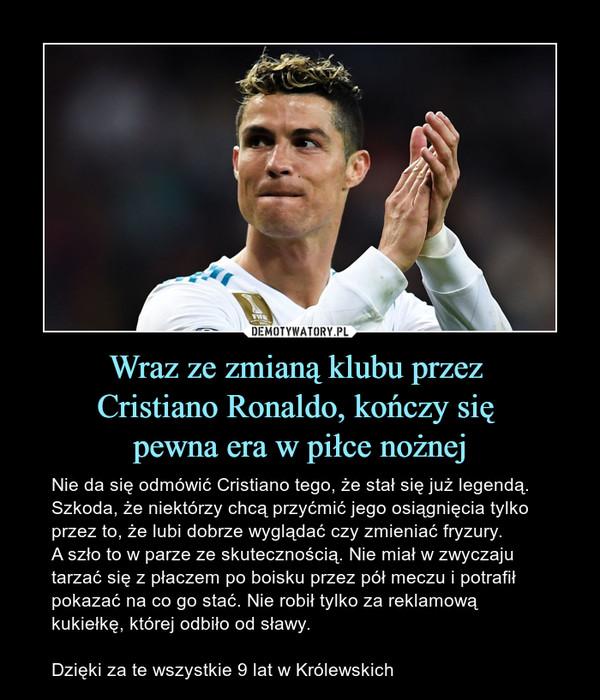 Wraz ze zmianą klubu przez Cristiano Ronaldo, kończy się pewna era w piłce nożnej – Nie da się odmówić Cristiano tego, że stał się już legendą. Szkoda, że niektórzy chcą przyćmić jego osiągnięcia tylko przez to, że lubi dobrze wyglądać czy zmieniać fryzury. A szło to w parze ze skutecznością. Nie miał w zwyczaju tarzać się z płaczem po boisku przez pół meczu i potrafił pokazać na co go stać. Nie robił tylko za reklamową kukiełkę, której odbiło od sławy. Dzięki za te wszystkie 9 lat w Królewskich