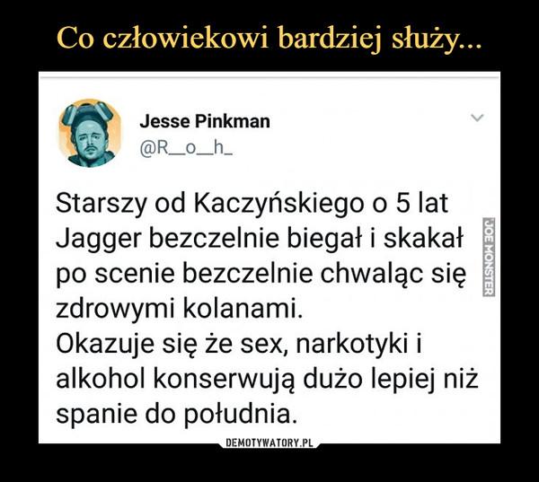 –  Jesse Pinkman @R_o_h_ Starszy od Kaczyńskiego o 5 lat Jagger bezczelnie biegał i skakał po scenie bezczelnie chwaląc się zdrowymi kolanami. Okazuje się że sex, narkotyki i alkohol konserwują dużo lepiej niż spanie do południa.