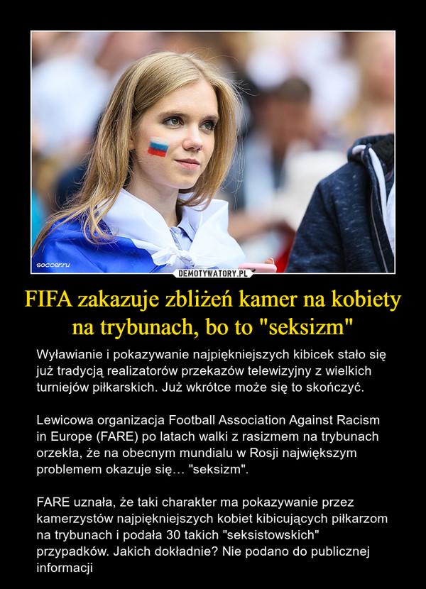 """FIFA zakazuje zbliżeń kamer na kobiety na trybunach, bo to """"seksizm"""" – Wyławianie i pokazywanie najpiękniejszych kibicek stało się już tradycją realizatorów przekazów telewizyjny z wielkich turniejów piłkarskich. Już wkrótce może się to skończyć.Lewicowa organizacja Football Association Against Racism in Europe (FARE) po latach walki z rasizmem na trybunach orzekła, że na obecnym mundialu w Rosji największym problemem okazuje się… """"seksizm"""".FARE uznała, że taki charakter ma pokazywanie przez kamerzystów najpiękniejszych kobiet kibicujących piłkarzom na trybunach i podała 30 takich """"seksistowskich"""" przypadków. Jakich dokładnie? Nie podano do publicznej informacji"""