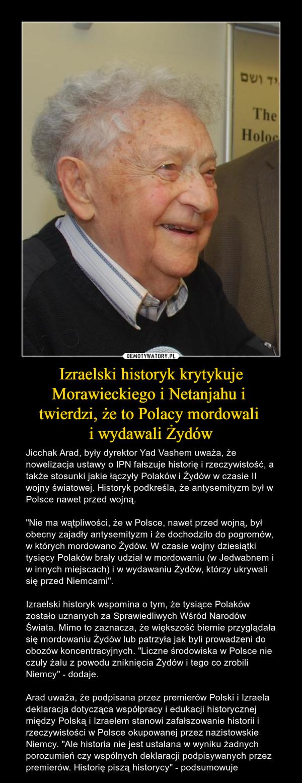 """Izraelski historyk krytykuje Morawieckiego i Netanjahu i twierdzi, że to Polacy mordowali i wydawali Żydów – Jicchak Arad, były dyrektor Yad Vashem uważa, że nowelizacja ustawy o IPN fałszuje historię i rzeczywistość, a także stosunki jakie łączyły Polaków i Żydów w czasie II wojny światowej. Historyk podkreśla, że antysemityzm był w Polsce nawet przed wojną.""""Nie ma wątpliwości, że w Polsce, nawet przed wojną, był obecny zajadły antysemityzm i że dochodziło do pogromów, w których mordowano Żydów. W czasie wojny dziesiątki tysięcy Polaków brały udział w mordowaniu (w Jedwabnem i w innych miejscach) i w wydawaniu Żydów, którzy ukrywali się przed Niemcami"""".Izraelski historyk wspomina o tym, że tysiące Polaków zostało uznanych za Sprawiedliwych Wśród Narodów Świata. Mimo to zaznacza, że większość biernie przyglądała się mordowaniu Żydów lub patrzyła jak byli prowadzeni do obozów koncentracyjnych. """"Liczne środowiska w Polsce nie czuły żalu z powodu zniknięcia Żydów i tego co zrobili Niemcy"""" - dodaje.Arad uważa, że podpisana przez premierów Polski i Izraela deklaracja dotycząca współpracy i edukacji historycznej między Polską i Izraelem stanowi zafałszowanie historii i rzeczywistości w Polsce okupowanej przez nazistowskie Niemcy. """"Ale historia nie jest ustalana w wyniku żadnych porozumień czy wspólnych deklaracji podpisywanych przez premierów. Historię piszą historycy"""" - podsumowuje"""