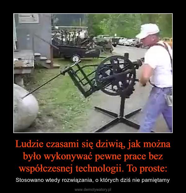 Ludzie czasami się dziwią, jak można było wykonywać pewne prace bez współczesnej technologii. To proste: – Stosowano wtedy rozwiązania, o których dziś nie pamiętamy