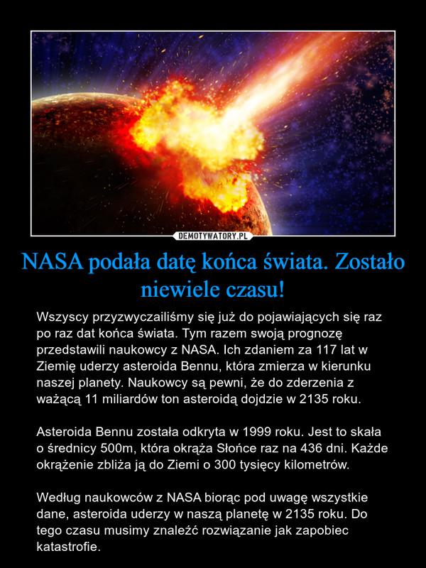 NASA podała datę końca świata. Zostało niewiele czasu! – Wszyscy przyzwyczailiśmy się już do pojawiających się raz po raz dat końca świata. Tym razem swoją prognozę przedstawili naukowcy z NASA. Ich zdaniem za 117 lat w Ziemię uderzy asteroida Bennu, która zmierza w kierunku naszej planety. Naukowcy są pewni, że do zderzenia z ważącą 11 miliardów ton asteroidą dojdzie w 2135 roku.Asteroida Bennu została odkryta w 1999 roku. Jest to skała o średnicy 500m, która okrąża Słońce raz na 436 dni. Każde okrążenie zbliża ją do Ziemi o 300 tysięcy kilometrów. Według naukowców z NASA biorąc pod uwagę wszystkie dane, asteroida uderzy w naszą planetę w 2135 roku. Do tego czasu musimy znaleźć rozwiązanie jak zapobiec katastrofie.