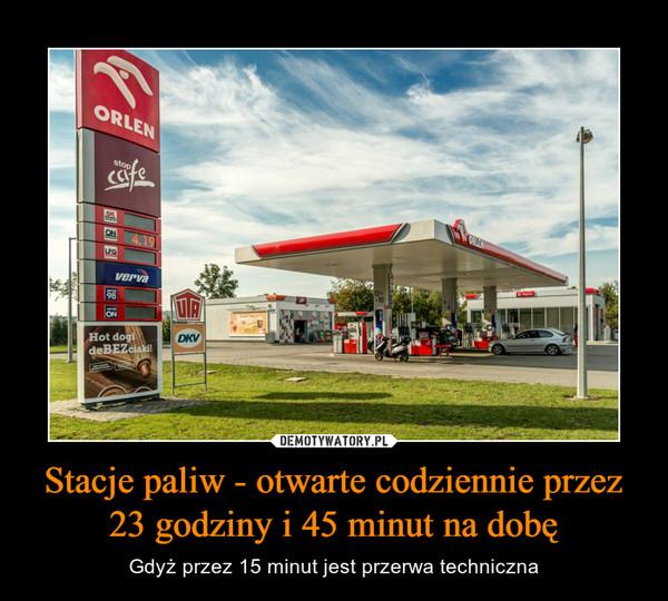 Stacje paliw - otwarte codziennie przez 23 godziny i 45 minut na dobę – Gdyż przez 15 minut jest przerwa techniczna