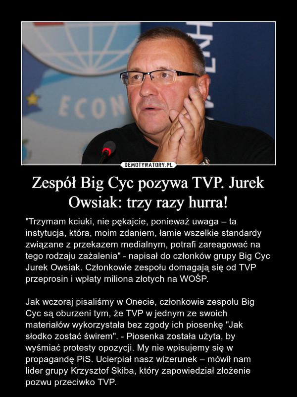 """Zespół Big Cyc pozywa TVP. Jurek Owsiak: trzy razy hurra! – """"Trzymam kciuki, nie pękajcie, ponieważ uwaga – ta instytucja, która, moim zdaniem, łamie wszelkie standardy związane z przekazem medialnym, potrafi zareagować na tego rodzaju zażalenia"""" - napisał do członków grupy Big Cyc Jurek Owsiak. Członkowie zespołu domagają się od TVP przeprosin i wpłaty miliona złotych na WOŚP.Jak wczoraj pisaliśmy w Onecie, członkowie zespołu Big Cyc są oburzeni tym, że TVP w jednym ze swoich materiałów wykorzystała bez zgody ich piosenkę """"Jak słodko zostać świrem"""". - Piosenka została użyta, by wyśmiać protesty opozycji. My nie wpisujemy się w propagandę PiS. Ucierpiał nasz wizerunek – mówił nam lider grupy Krzysztof Skiba, który zapowiedział złożenie pozwu przeciwko TVP."""
