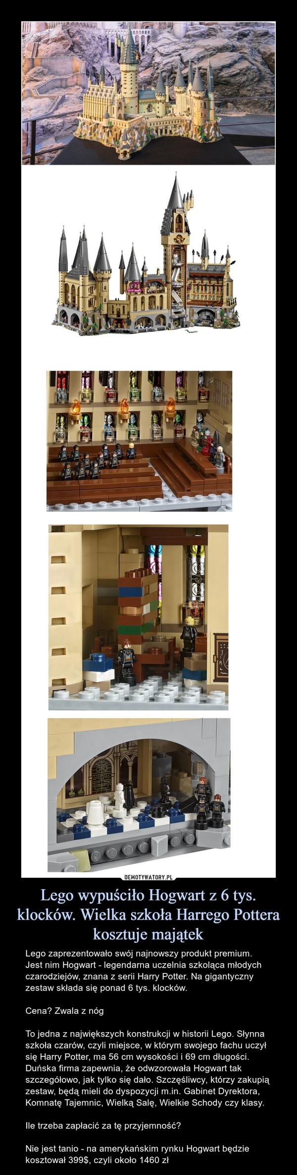 Lego wypuściło Hogwart z 6 tys. klocków. Wielka szkoła Harrego Pottera kosztuje majątek – Lego zaprezentowało swój najnowszy produkt premium. Jest nim Hogwart - legendarna uczelnia szkoląca młodych czarodziejów, znana z serii Harry Potter. Na gigantyczny zestaw składa się ponad 6 tys. klocków.Cena? Zwala z nógTo jedna z największych konstrukcji w historii Lego. Słynna szkoła czarów, czyli miejsce, w którym swojego fachu uczył się Harry Potter, ma 56 cm wysokości i 69 cm długości. Duńska firma zapewnia, że odwzorowała Hogwart tak szczegółowo, jak tylko się dało. Szczęśliwcy, którzy zakupią zestaw, będą mieli do dyspozycji m.in. Gabinet Dyrektora, Komnatę Tajemnic, Wielką Salę, Wielkie Schody czy klasy.Ile trzeba zapłacić za tę przyjemność?Nie jest tanio - na amerykańskim rynku Hogwart będzie kosztował 399$, czyli około 1460 zł