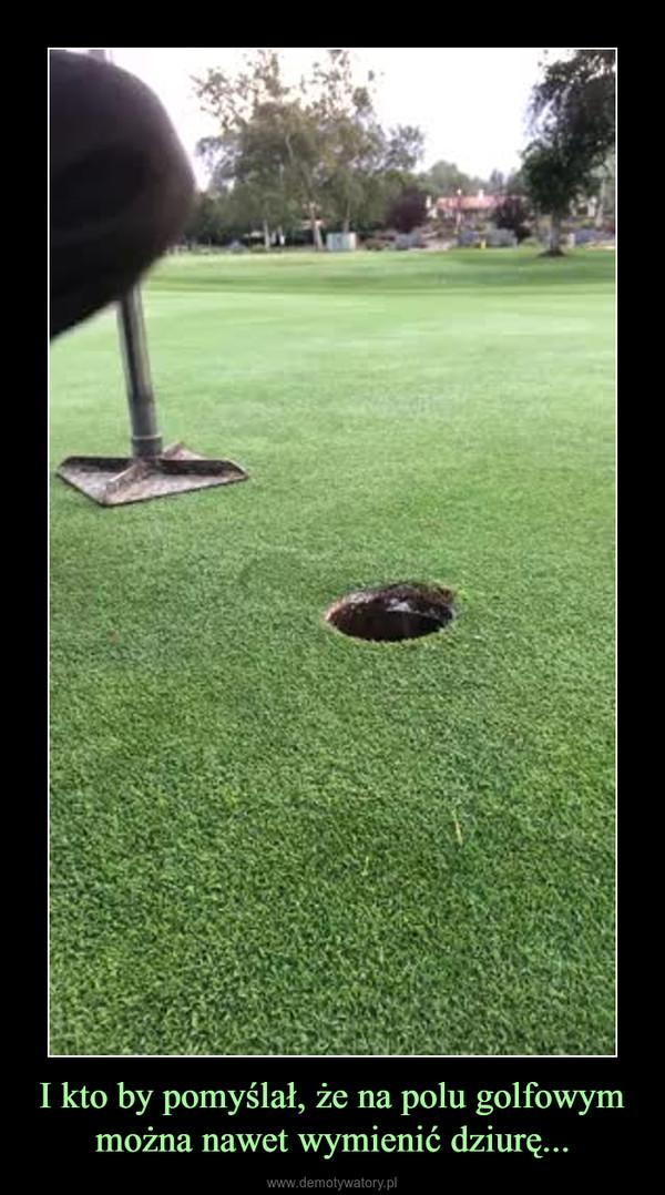 I kto by pomyślał, że na polu golfowym można nawet wymienić dziurę... –
