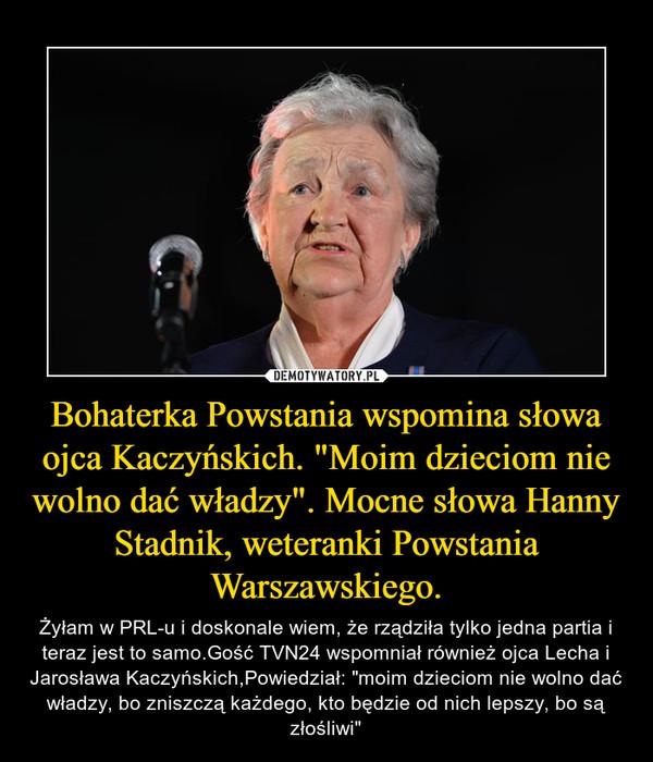 """Bohaterka Powstania wspomina słowa ojca Kaczyńskich. """"Moim dzieciom nie wolno dać władzy"""". Mocne słowa Hanny Stadnik, weteranki Powstania Warszawskiego. – Żyłam w PRL-u i doskonale wiem, że rządziła tylko jedna partia i teraz jest to samo.Gość TVN24 wspomniał również ojca Lecha i Jarosława Kaczyńskich,Powiedział: """"moim dzieciom nie wolno dać władzy, bo zniszczą każdego, kto będzie od nich lepszy, bo są złośliwi"""""""