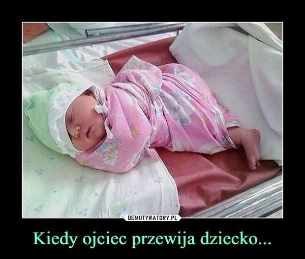 Kiedy ojciec przewija dziecko... –