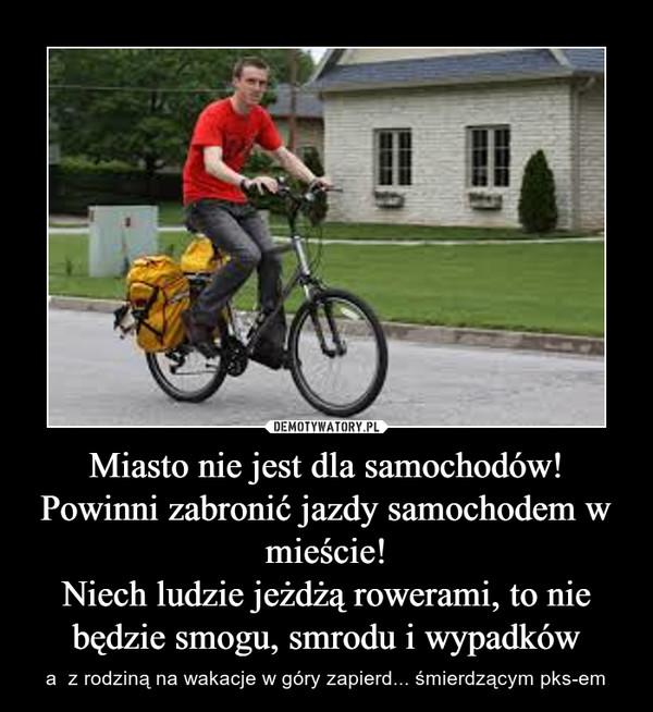 Miasto nie jest dla samochodów!Powinni zabronić jazdy samochodem w mieście!Niech ludzie jeżdżą rowerami, to nie będzie smogu, smrodu i wypadków – a  z rodziną na wakacje w góry zapierd... śmierdzącym pks-em