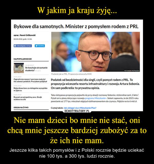 Nie mam dzieci bo mnie nie stać, oni chcą mnie jeszcze bardziej zubożyć za to że ich nie mam. – Jeszcze kilka takich pomysłów i z Polski rocznie będzie uciekać nie 100 tys. a 300 tys. ludzi rocznie.